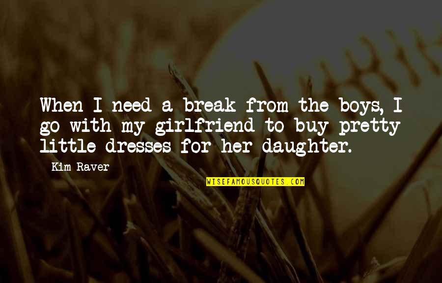 Best Girlfriend Quotes By Kim Raver: When I need a break from the boys,