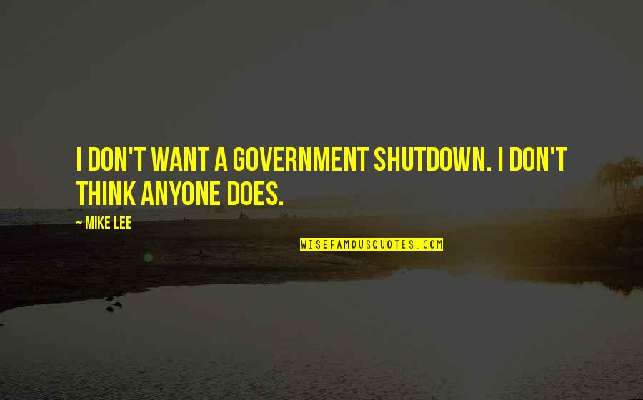 Best Government Shutdown Quotes By Mike Lee: I don't want a government shutdown. I don't