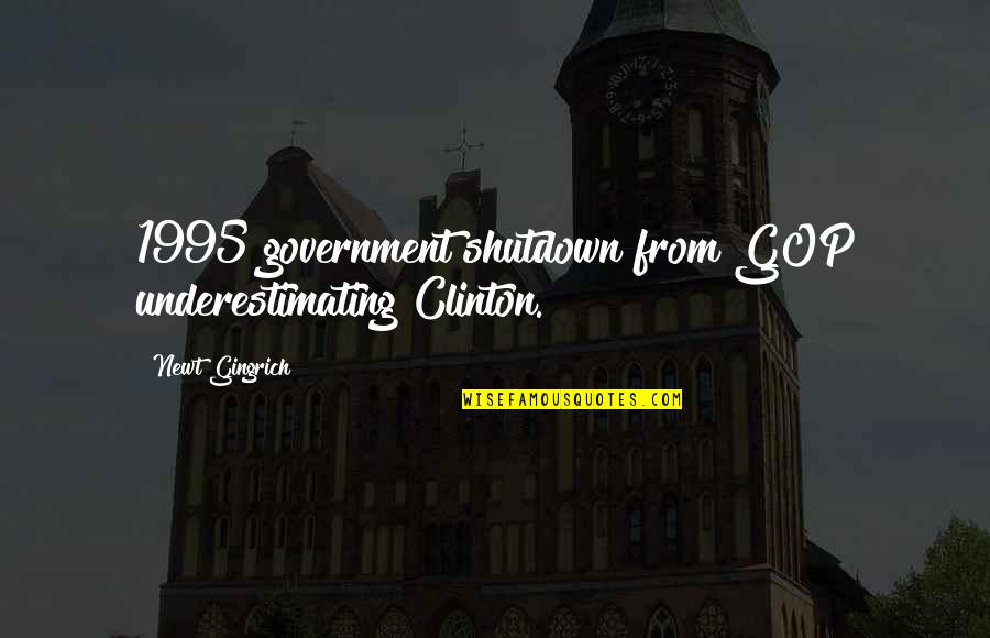 Best Government Shutdown Quotes By Newt Gingrich: 1995 government shutdown from GOP underestimating Clinton.