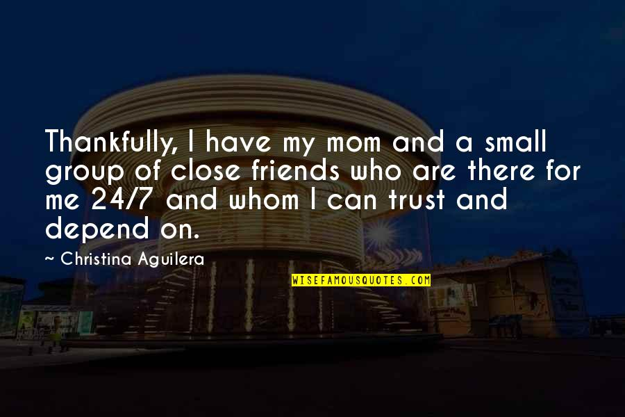 Best Group Friends Quotes By Christina Aguilera: Thankfully, I have my mom and a small