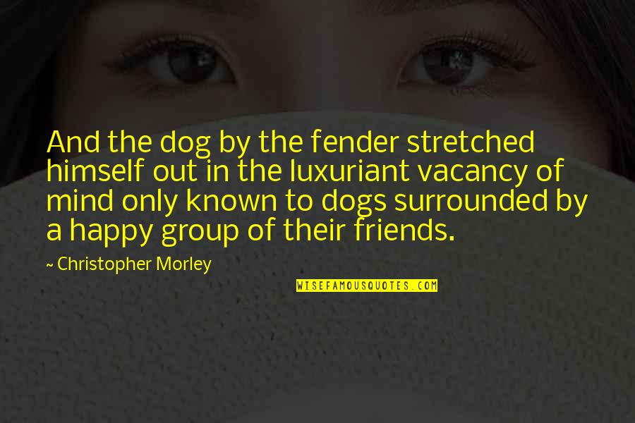 Best Group Friends Quotes By Christopher Morley: And the dog by the fender stretched himself