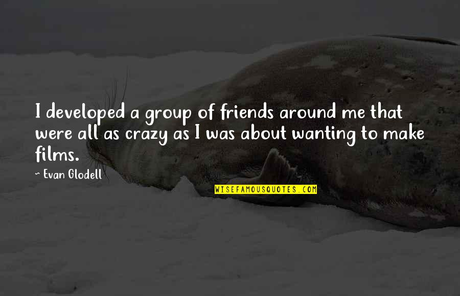 Best Group Friends Quotes By Evan Glodell: I developed a group of friends around me
