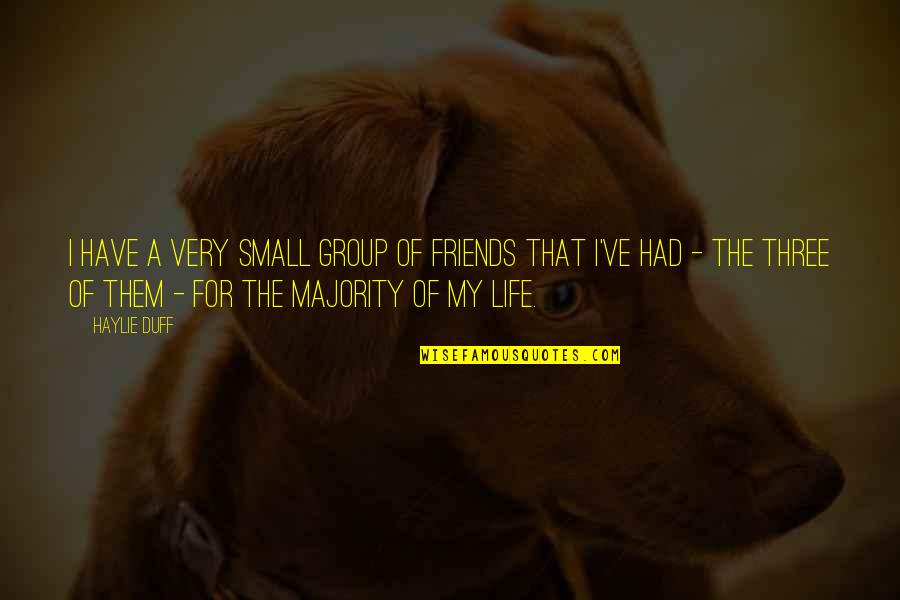 Best Group Friends Quotes By Haylie Duff: I have a very small group of friends