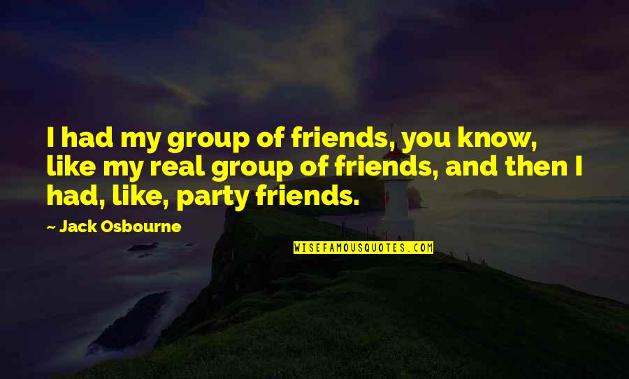 Best Group Friends Quotes By Jack Osbourne: I had my group of friends, you know,