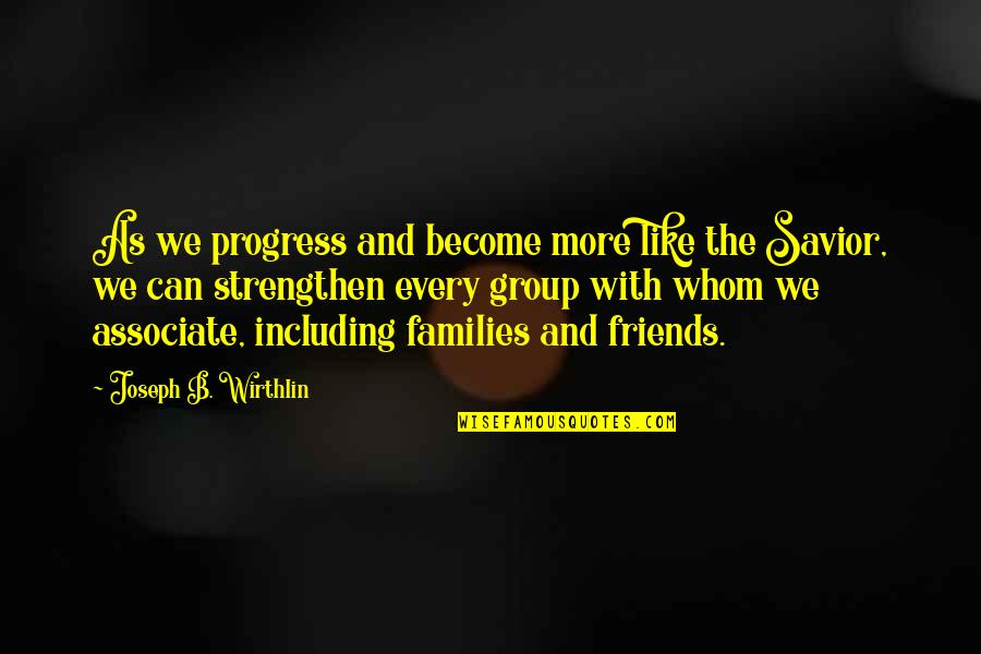 Best Group Friends Quotes By Joseph B. Wirthlin: As we progress and become more like the