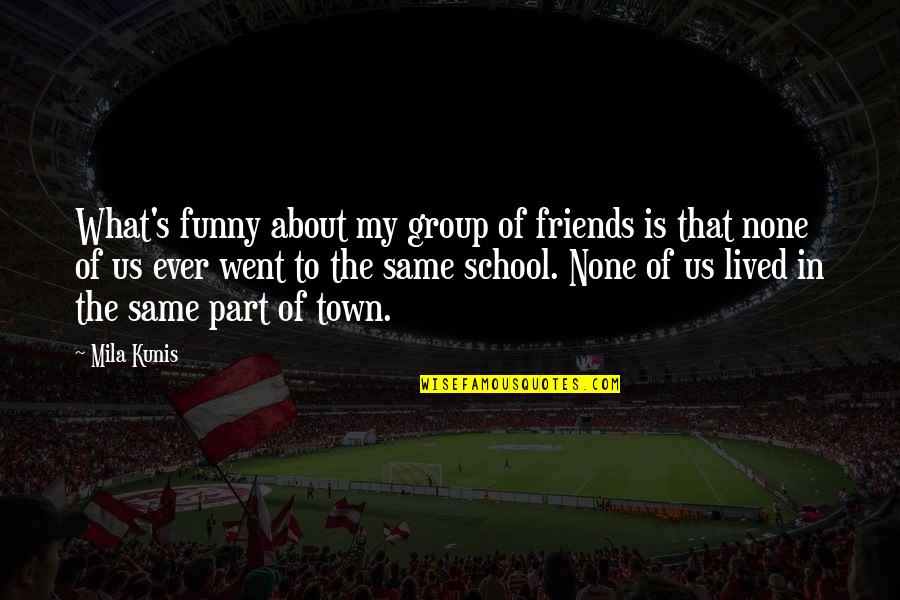 Best Group Friends Quotes By Mila Kunis: What's funny about my group of friends is