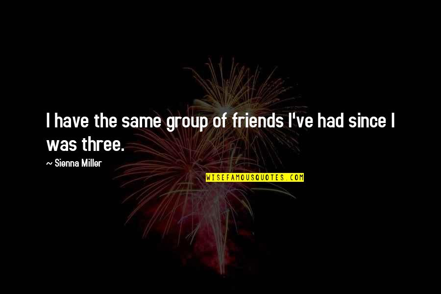 Best Group Friends Quotes By Sienna Miller: I have the same group of friends I've
