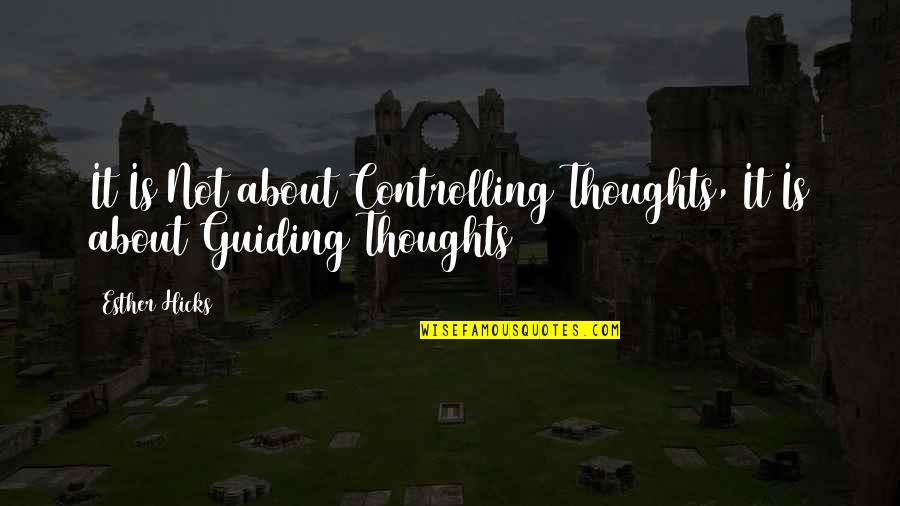 Best Guiding Quotes By Esther Hicks: It Is Not about Controlling Thoughts, It Is