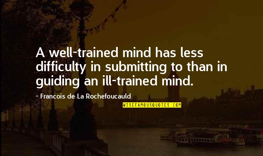 Best Guiding Quotes By Francois De La Rochefoucauld: A well-trained mind has less difficulty in submitting