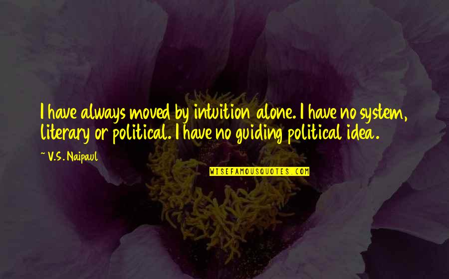 Best Guiding Quotes By V.S. Naipaul: I have always moved by intuition alone. I