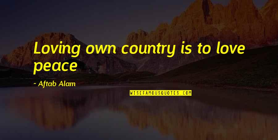 Best Guru Granth Sahib Quotes By Aftab Alam: Loving own country is to love peace