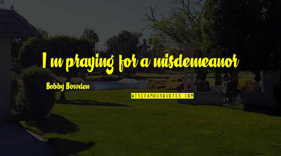 Best Guru Granth Sahib Quotes By Bobby Bowden: I'm praying for a misdemeanor
