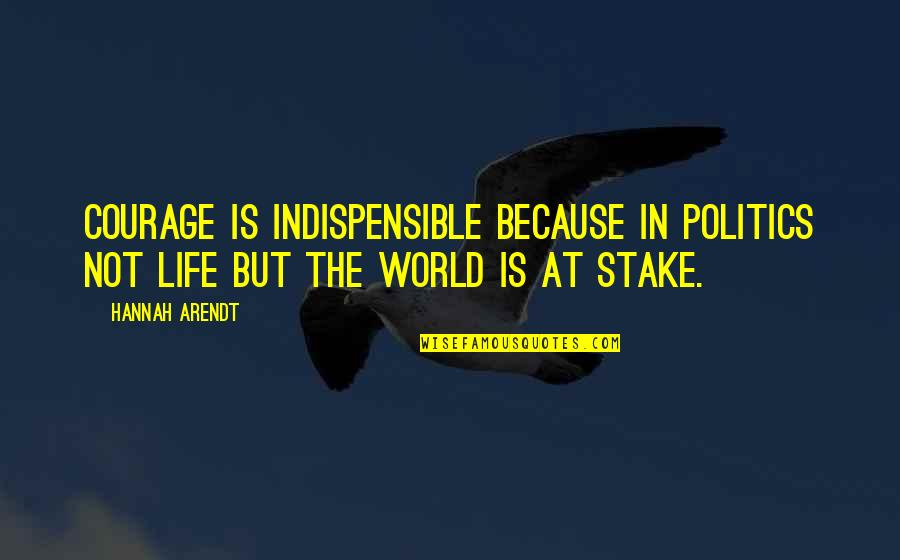 Best Hannah Arendt Quotes By Hannah Arendt: Courage is indispensible because in politics not life