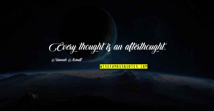 Best Hannah Arendt Quotes By Hannah Arendt: Every thought is an afterthought.