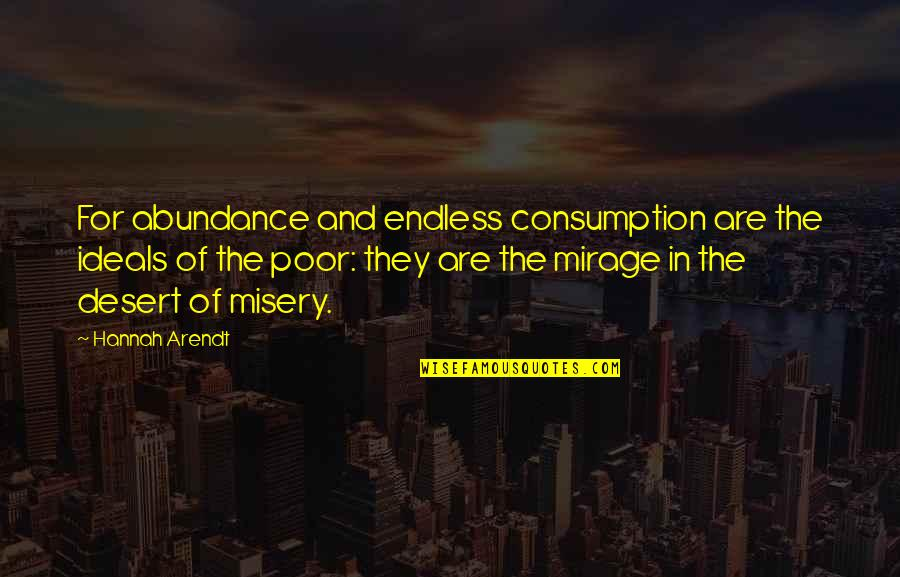 Best Hannah Arendt Quotes By Hannah Arendt: For abundance and endless consumption are the ideals