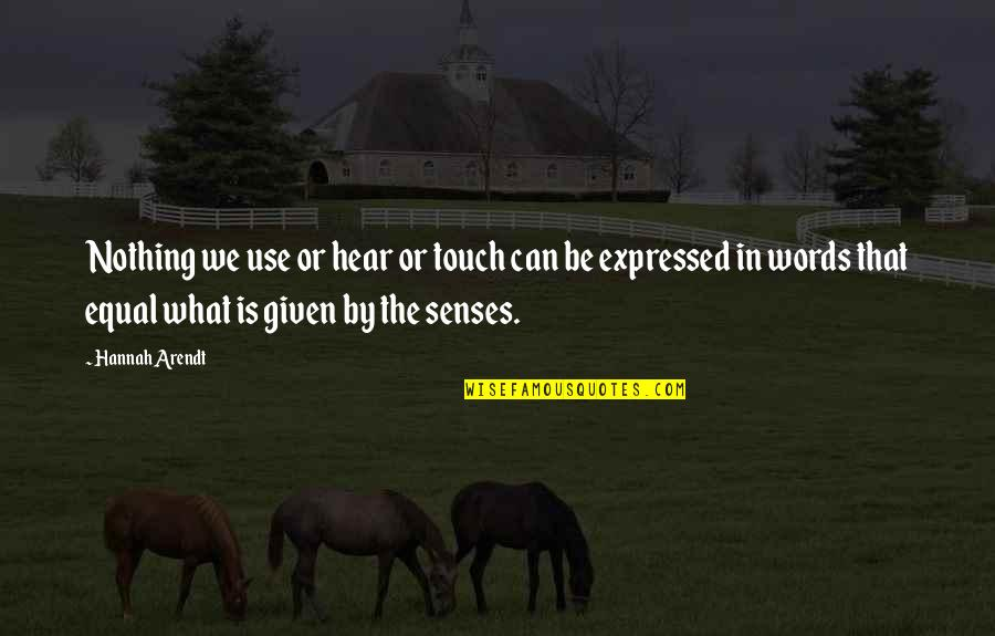 Best Hannah Arendt Quotes By Hannah Arendt: Nothing we use or hear or touch can