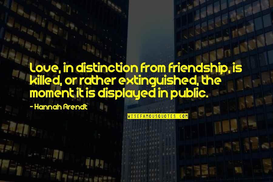 Best Hannah Arendt Quotes By Hannah Arendt: Love, in distinction from friendship, is killed, or