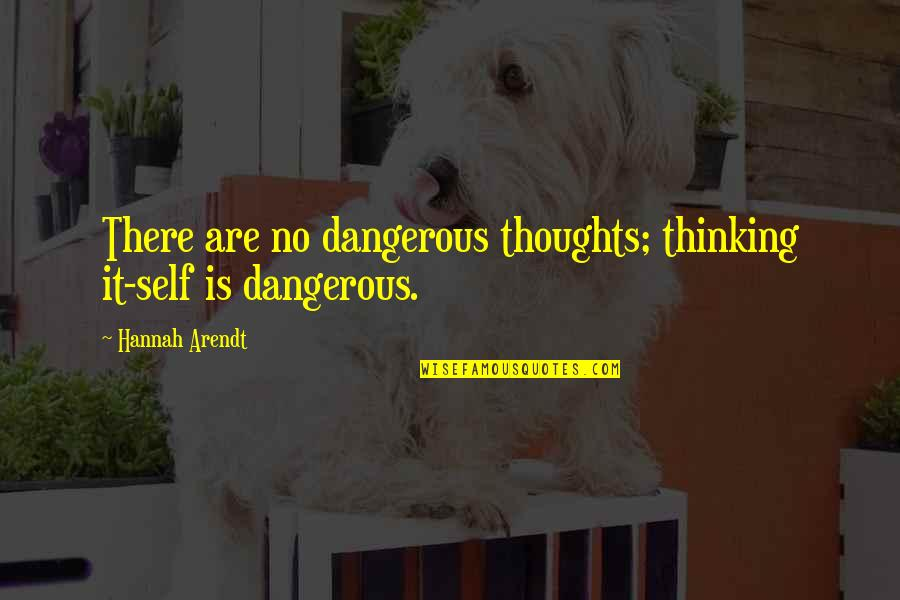 Best Hannah Arendt Quotes By Hannah Arendt: There are no dangerous thoughts; thinking it-self is