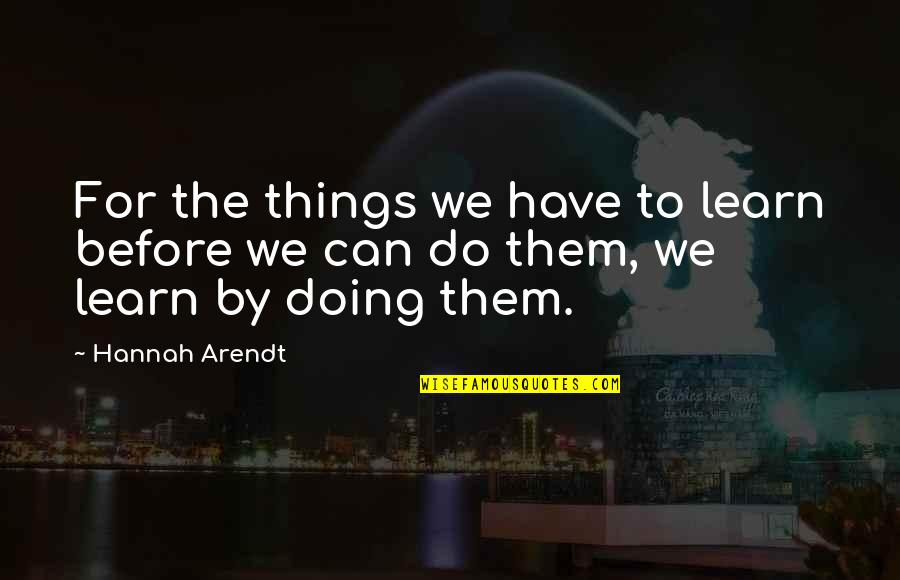 Best Hannah Arendt Quotes By Hannah Arendt: For the things we have to learn before