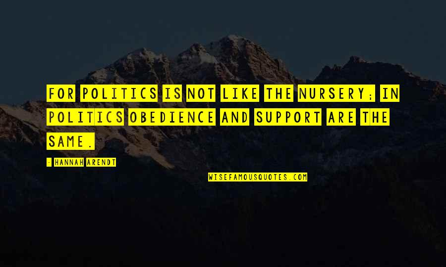 Best Hannah Arendt Quotes By Hannah Arendt: For politics is not like the nursery; in
