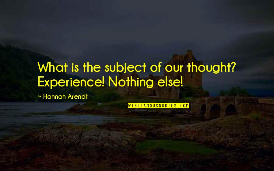 Best Hannah Arendt Quotes By Hannah Arendt: What is the subject of our thought? Experience!