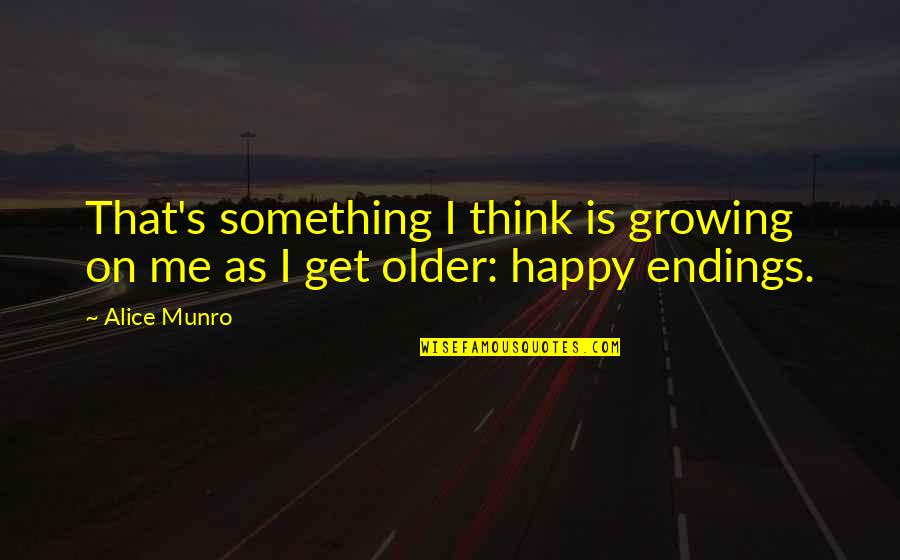 Best Happy Endings Quotes By Alice Munro: That's something I think is growing on me
