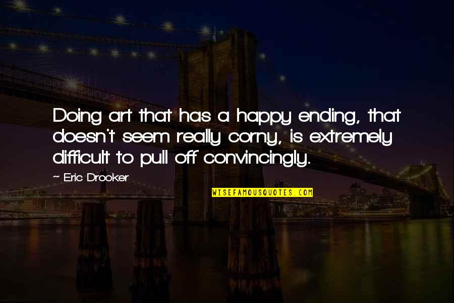 Best Happy Endings Quotes By Eric Drooker: Doing art that has a happy ending, that