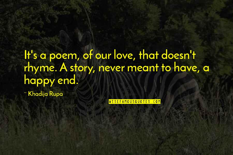Best Happy Endings Quotes By Khadija Rupa: It's a poem, of our love, that doesn't