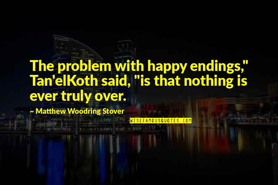 """Best Happy Endings Quotes By Matthew Woodring Stover: The problem with happy endings,"""" Tan'elKoth said, """"is"""