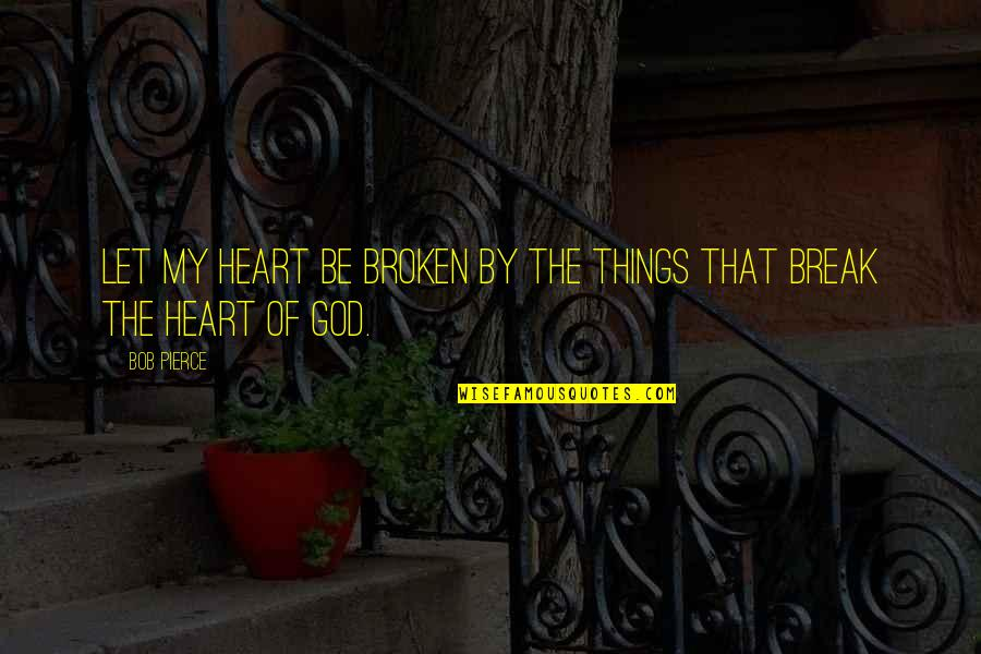 Best Heart Broken Quotes By Bob Pierce: Let my heart be broken by the things