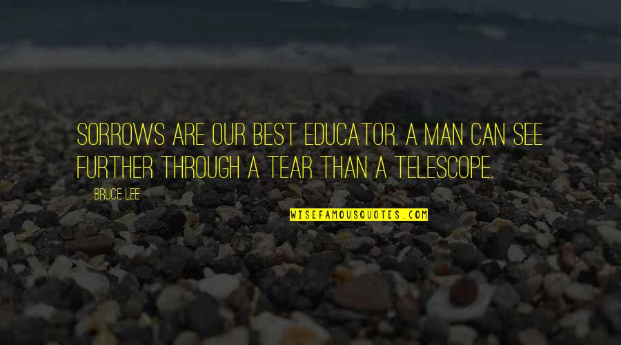 Best Heart Broken Quotes By Bruce Lee: Sorrows are our best educator. A man can