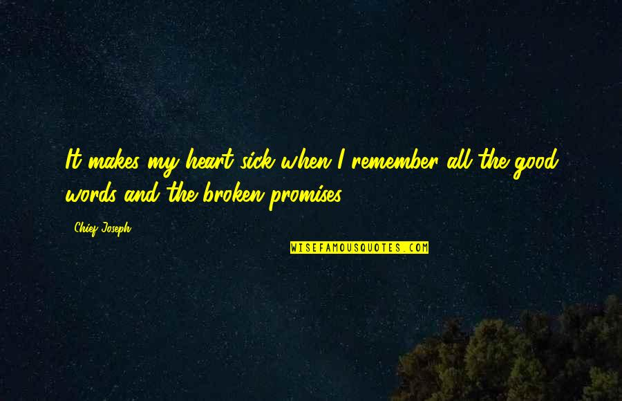 Best Heart Broken Quotes By Chief Joseph: It makes my heart sick when I remember