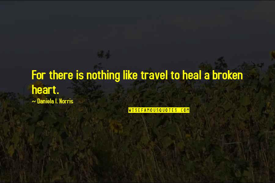 Best Heart Broken Quotes By Daniela I. Norris: For there is nothing like travel to heal
