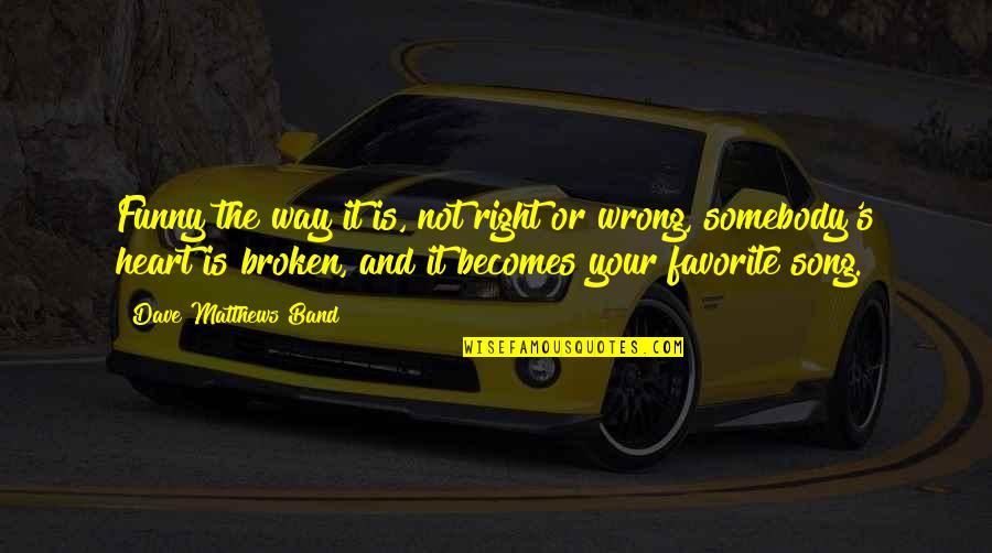 Best Heart Broken Quotes By Dave Matthews Band: Funny the way it is, not right or