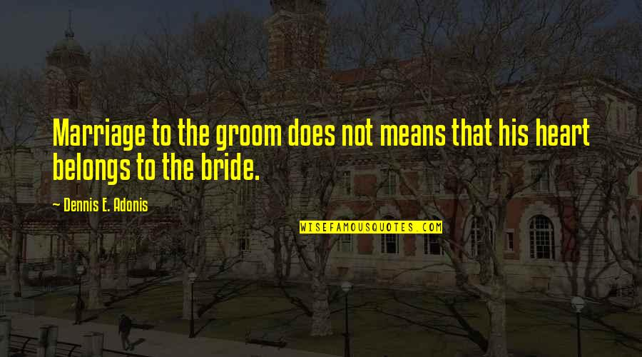 Best Heart Broken Quotes By Dennis E. Adonis: Marriage to the groom does not means that