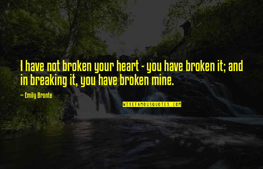 Best Heart Broken Quotes By Emily Bronte: I have not broken your heart - you