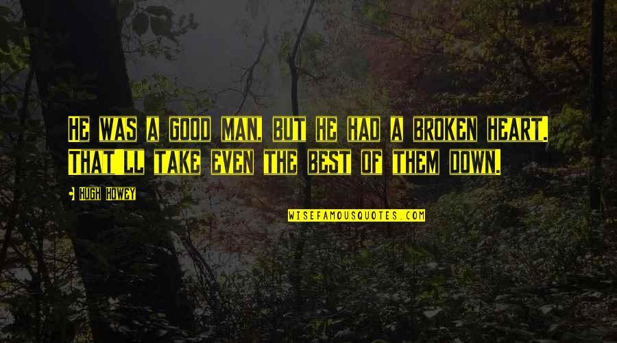 Best Heart Broken Quotes By Hugh Howey: He was a good man, but he had
