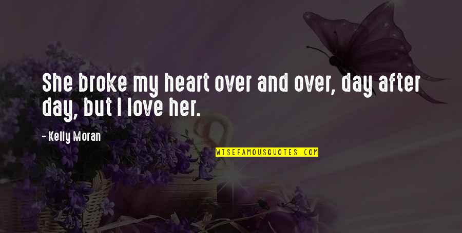 Best Heart Broken Quotes By Kelly Moran: She broke my heart over and over, day