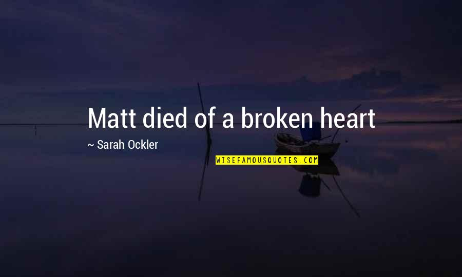 Best Heart Broken Quotes By Sarah Ockler: Matt died of a broken heart