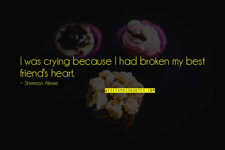 Best Heart Broken Quotes By Sherman Alexie: I was crying because I had broken my