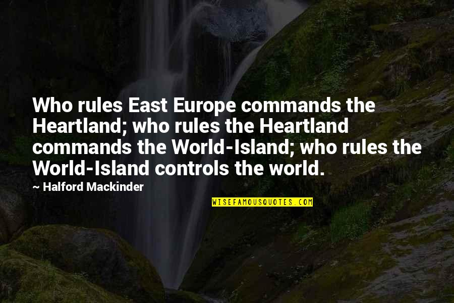 Best Heartland Quotes By Halford Mackinder: Who rules East Europe commands the Heartland; who