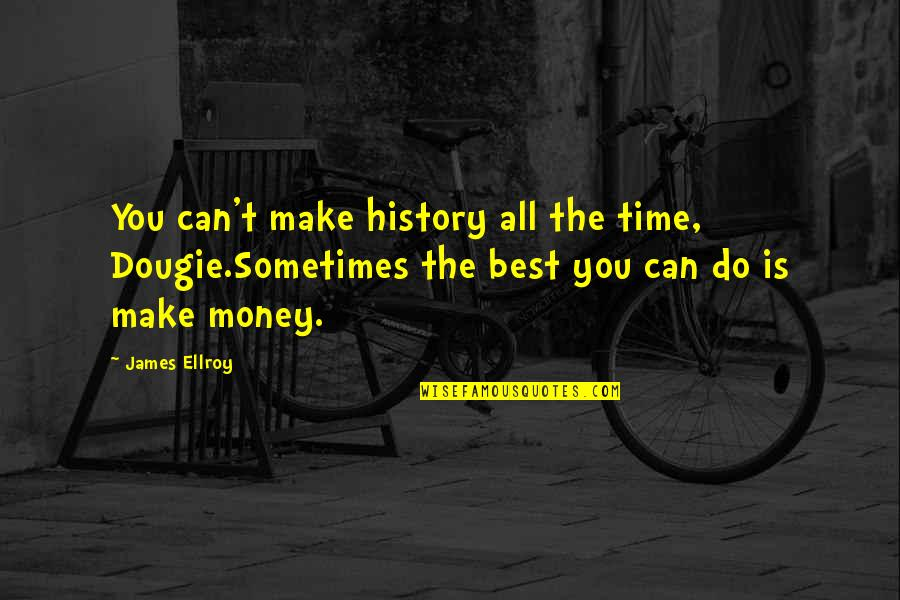 Best History Quotes By James Ellroy: You can't make history all the time, Dougie.Sometimes