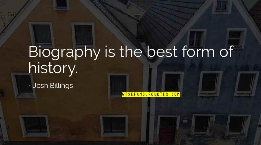 Best History Quotes By Josh Billings: Biography is the best form of history.