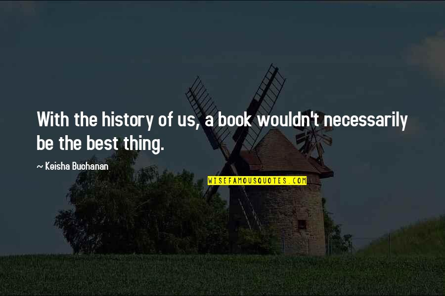 Best History Quotes By Keisha Buchanan: With the history of us, a book wouldn't