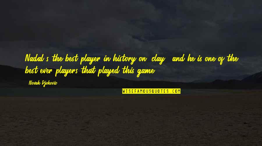 Best History Quotes By Novak Djokovic: Nadal's the best player in history on [clay],