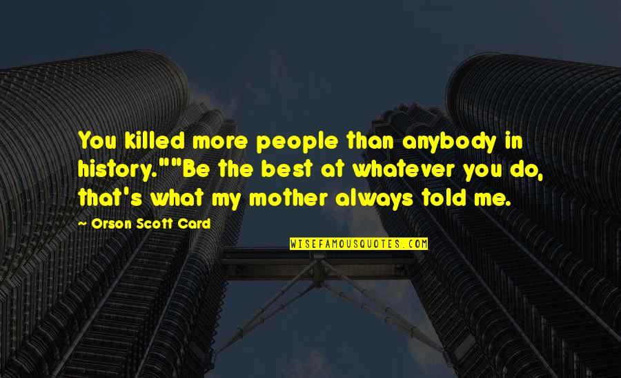 "Best History Quotes By Orson Scott Card: You killed more people than anybody in history.""""Be"
