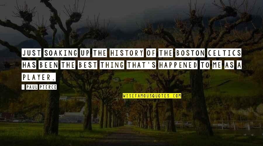 Best History Quotes By Paul Pierce: Just soaking up the history of the Boston