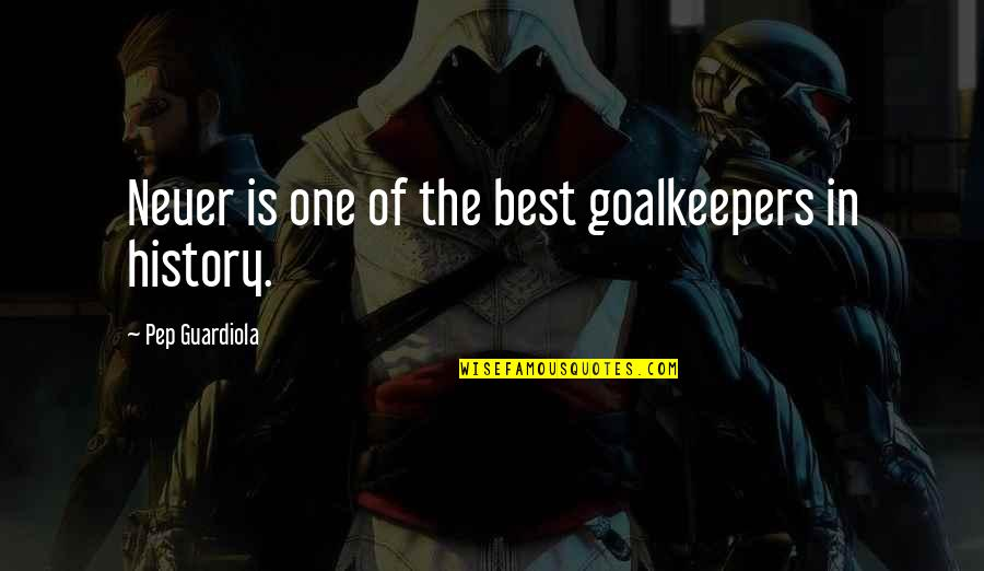 Best History Quotes By Pep Guardiola: Neuer is one of the best goalkeepers in