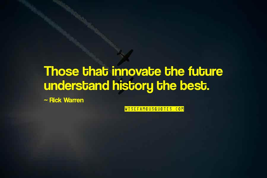 Best History Quotes By Rick Warren: Those that innovate the future understand history the