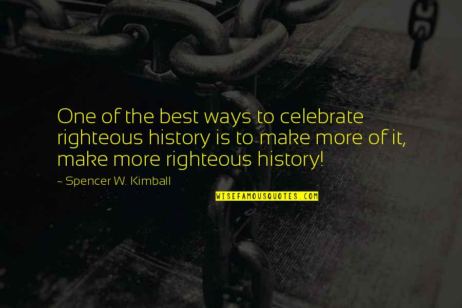 Best History Quotes By Spencer W. Kimball: One of the best ways to celebrate righteous